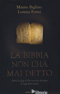 BIBBIA NON L'HA MAI DETTO. PERCHE' LA LEGGE DI DIO NON DEVE DIVENTARE LA LEGGE D - BIGLINO MAURO; FORNI LORENA
