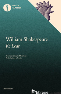 RE LEAR - SHAKESPEARE WILLIAM; MELCHIORI G. (CUR.)