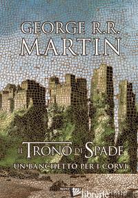 TRONO DI SPADE (IL). LIBRO 4: UN BANCHETTO PER I CORVI - MARTIN GEORGE R. R.