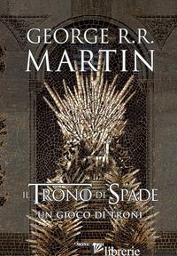 TRONO DI SPADE (IL). LIBRO 1: UN GIOCO DI TRONI - MARTIN GEORGE R. R.