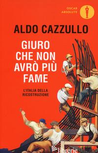 GIURO CHE NON AVRO' PIU' FAME. L'ITALIA DELLA RICOSTRUZIONE - CAZZULLO ALDO