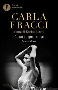 PASSO DOPO PASSO. LA MIA STORIA - FRACCI CARLA; ROTELLI E. (CUR.)