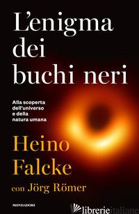 ENIGMA DEI BUCHI NERI. ALLA SCOPERTA DELL'UNIVERSO E DELLA NATURA UMANA (L') - FALCKE HEINO
