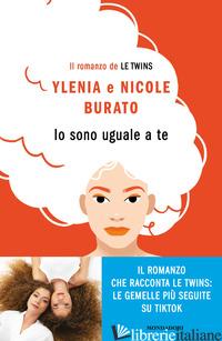 IO SONO UGUALE A TE. IL ROMANZO DE LE TWINS - BURATO YLENIA; BURATO NICOLE