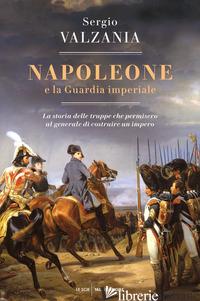 NAPOLEONE E LA GUARDIA IMPERIALE. LA STORIA DELLE TRUPPE CHE PERMISERO AL GENERA - VALZANIA SERGIO