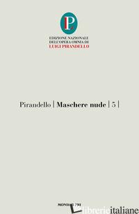 MASCHERE NUDE. VOL. 5: COSI' E' (SE VI PARE)-TUTTO PER BENE-LA RAGIONE DEGLI ALT - PIRANDELLO LUIGI