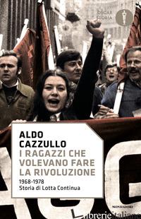RAGAZZI CHE VOLEVANO FARE LA RIVOLUZIONE, 1968-1978: STORIA DI LOTTA CONTINUA (I - CAZZULLO ALDO