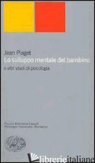 SVILUPPO MENTALE DEL BAMBINO E ALTRI STUDI DI PSICOLOGIA (LO) - PIAGET JEAN