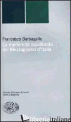 MODERNITA' SQUILIBRATA DEL MEZZOGIORNO D'ITALIA (LA) - BARBAGALLO FRANCESCO