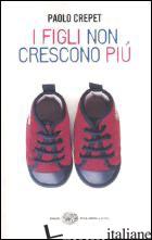 FIGLI NON CRESCONO PIU' (I) - CREPET PAOLO