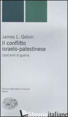 CONFLITTO ISRAELO-PALESTINESE. CENT'ANNI DI GUERRA (IL) - GELVIN JAMES L.
