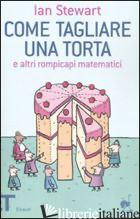 COME TAGLIARE UNA TORTA E ALTRI ROMPICAPI MATEMATICI - STEWART IAN; BARTEZZAGHI S. (CUR.)
