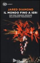 MONDO FINO A IERI. CHE COSA POSSIAMO IMPARARE DALLE SOCIETA' TRADIZIONALI? (IL) - DIAMOND JARED