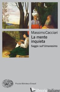 MENTE INQUIETA. SAGGIO SULL'UMANESIMO (LA) - CACCIARI MASSIMO