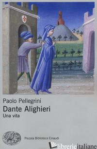 DANTE ALIGHIERI. UNA VITA - PELLEGRINI PAOLO