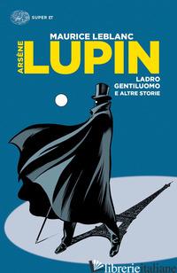 ARSENE LUPIN, LADRO GENTILUOMO E ALTRE STORIE - LEBLANC MAURICE