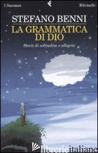 GRAMMATICA DI DIO. STORIE DI SOLITUDINE E ALLEGRIA (LA) - BENNI STEFANO