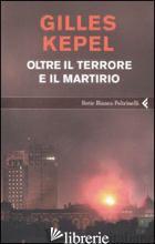 OLTRE IL TERRORE E IL MARTIRIO - KEPEL GILLES