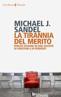 TIRANNIA DEL MERITO. PERCHE' VIVIAMO IN UNA SOCIETA' DI VINCITORI E DI PERDENTI  - SANDEL MICHAEL J.