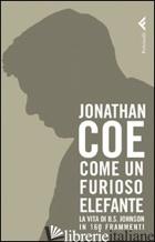COME UN FURIOSO ELEFANTE. LA VITA DI B. S. JOHNSON IN 160 FRAMMENTI - COE JONATHAN