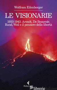VISIONARIE 1933-1943. ARENDT, DE BEAUVOIR, RAND, WEIL E IL PENSIERO DELLA LIBERT - EILENBERGER WOLFRAM