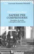 SAPERE PER COMPRENDERE. DISCIPLINE DI STUDIO E DISCIPLINA DELLA MENTE - GARDNER HOWARD