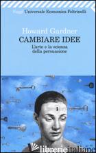 CAMBIARE IDEE. L'ARTE E LA SCIENZA DELLA PERSUASIONE - GARDNER HOWARD