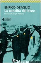 BANALITA' DEL BENE. STORIA DI GIORGIO PERLASCA (LA) - DEAGLIO ENRICO