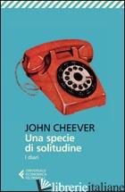SPECIE DI SOLITUDINE. I DIARI (UNA) - CHEEVER JOHN; CIONI A. (CUR.)