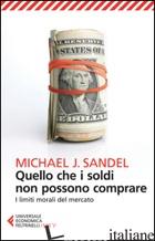 QUELLO CHE I SOLDI NON POSSONO COMPRARE. I LIMITI MORALI DEL MERCATO - SANDEL MICHAEL J.