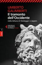 TRAMONTO DELL'OCCIDENTE NELLA LETTURA DI HEIDEGGER E JASPERS (IL) - GALIMBERTI UMBERTO