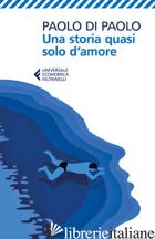 STORIA QUASI SOLO D'AMORE (UNA) - DI PAOLO PAOLO