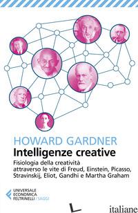 INTELLIGENZE CREATIVE. FISIOLOGIA DELLA CREATIVITA' ATTRAVERSO LE VITE DI FREUD, - GARDNER HOWARD