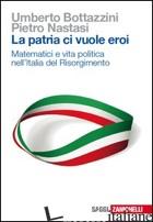 PATRIA CI VUOLE EROI. MATEMATICI E VITA POLITICA NELL'ITALIA DEL RISORGIMENTO (L - BOTTAZZINI UMBERTO; NASTASI PIETRO