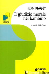 GIUDIZIO MORALE NEL BAMBINO (IL) - PIAGET JEAN; PETTER G. (CUR.)