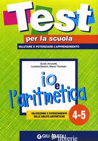IO E L'ARITMETICA 4-5: VALUTAZIONE E POTENZIAMENTO DELLE ABILITA' ARITMETICHE - AMORETTI GUIDO; BAZZINI LUCIANA; TREVISANI MARCO