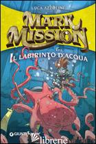 MARK MISSION & IL LABIRINTO D'ACQUA - AZZOLINI LUCA