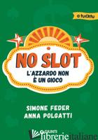 NO SLOT. L'AZZARDO NON E' UN GIOCO - FEDER SIMONE; POLGATTI ANNA