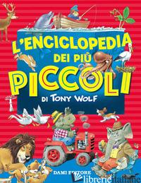 ENCICLOPEDIA DEI PIU' PICCOLI (L') - WOLF TONY; LAY A. (CUR.)