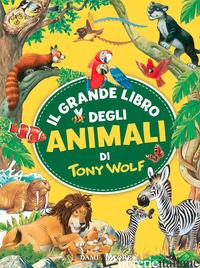 GRANDE LIBRO DEGLI ANIMALI DI TONY WOLF. EDIZ. A COLORI (IL) - WOLF TONY