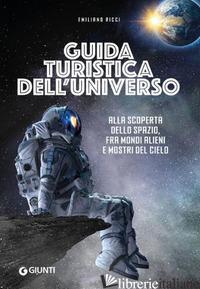 GUIDA TURISTICA DELL'UNIVERSO. ALLA SCOPERTA DELLO SPAZIO, FRA MONDI ALIENI E MO - RICCI EMILIANO