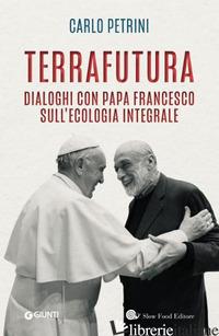 TERRAFUTURA. DIALOGHI CON PAPA FRANCESCO SULL'ECOLOGIA INTEGRALE - PETRINI CARLO