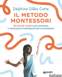 METODO MONTESSORI. 80 ATTIVITA' CREATIVE PER STIMOLARE E VALORIZZARE L'INTELLIGE - GILLES COTTE DELPHINE