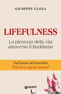 LIFEFULNESS. LA PIENEZZA DELLA VITA ATTRAVERSO IL BUDDISMO - CLOZA GIUSEPPE