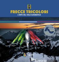 FRECCE TRICOLORI. L'ARTE DEL VOLO ACROBATICO - AA.VV.