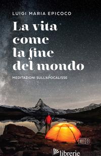 VITA COME LA FINE DEL MONDO. MEDITAZIONI SULL'APOCALISSE (LA) - EPICOCO LUIGI MARIA