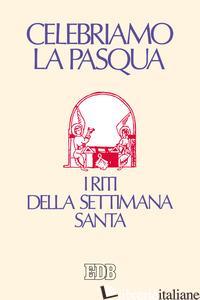 CELEBRIAMO LA PASQUA. I RITI DELLA SETTIMANA SANTA - LUGLI D. (CUR.)