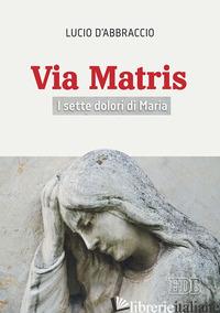 VIA MATRIS. I SETTE DOLORI DI MARIA - D'ABBRACCIO LUCIO
