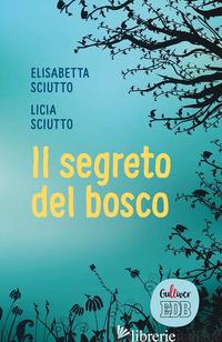 SEGRETO DEL BOSCO (IL) - SCIUTTO ELISABETTA; SCIUTTO LICIA