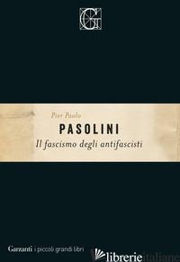 FASCISMO DEGLI ANTIFASCISTI (IL) - PASOLINI PIER PAOLO